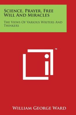 Science, Prayer, Free Will and Miracles: The Views of Various Writers and Thinkers