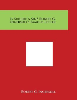 Is Suicide a Sin? Robert G. Ingersoll's Famous Letter