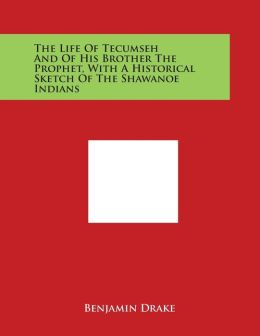 The Life of Tecumseh and of His Brother the Prophet, with a Historical Sketch of the Shawanoe Indians