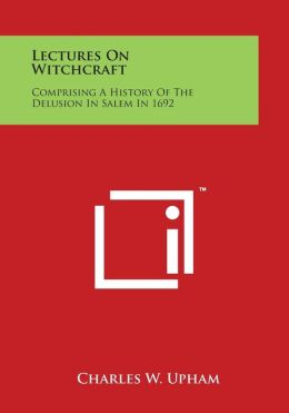 Lectures on Witchcraft: Comprising a History of the Delusion in Salem in 1692