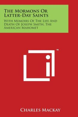 The Mormons or Latter-Day Saints: With Memoirs of the Life and Death of Joseph Smith, the American Mahomet