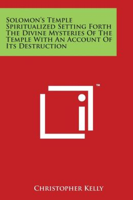 Solomon's Temple Spiritualized Setting Forth the Divine Mysteries of the Temple with an Account of Its Destruction