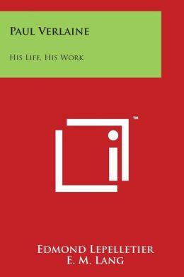Paul Verlaine: His Life, His Work