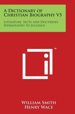 A Dictionary of Christian Biography V5: Literature, Sects and Doctrines Hermogenes to Julianus