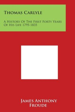Thomas Carlyle: A History of the First Forty Years of His Life 1795-1835