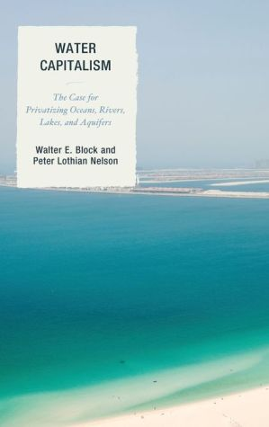 Water Capitalism : The Case for Privatizing Oceans, Rivers, Lakes, and Aquifers