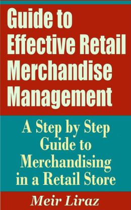 Guide to Effective Retail Merchandise Management: A Step by Step Guide to Merchandising in a Retail Store (Small Business Management)