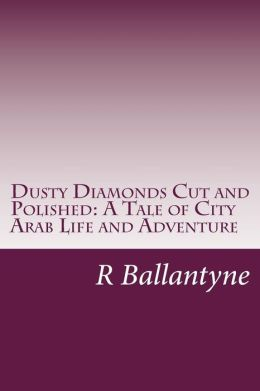 Dusty Diamonds Cut and Polished: A Tale of City Arab Life and Adventure