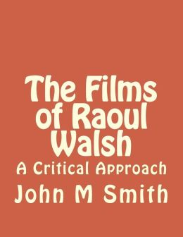 The Films of Raoul Walsh: A Critical Approach