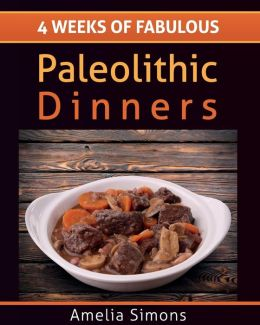 4 Weeks of Fabulous Paleolithic Dinners