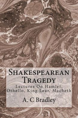 Shakespearean Tragedy: Lectures on Hamlet, Othello, King Lear, Macbeth