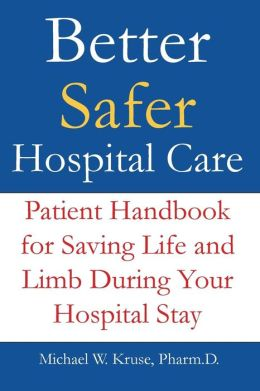 Better Safer Hospital Care: Patient Handbook for Saving Life and Limb During Your Hospital Stay