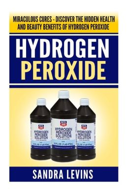 Hydrogen Peroxide: Miraculous Cures - Discover the Hidden Health and Beauty Benefits of Hydrogen Peroxide