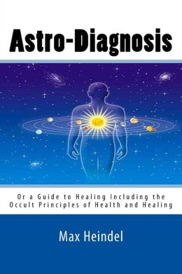 Astro-Diagnosis: Or a Guide to Healing Including the Occult Principles of Health and Healing