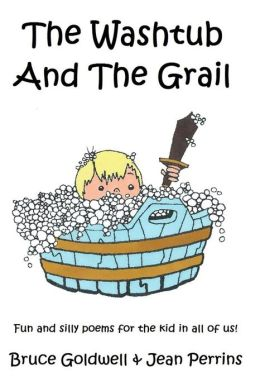 The Washtub and the Grail: Fun and Silly Poems for the Kid in All of Us!