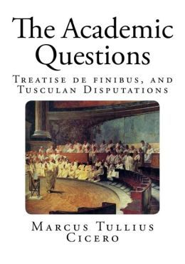 The Academic Questions: Treatise de Finibus, and Tusculan Disputations
