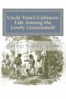 Uncle Tom's Cabin: Or, Life Among the Lowly (Annotated)