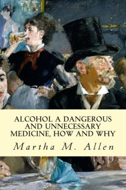 Alcohol a Dangerous and Unnecessary Medicine, How and Why