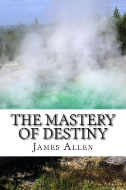 The Mastery of Destiny: (Annotated with Biography about James Allen)