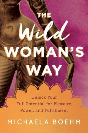 The Wild Woman's Way: Unlock Your Full Potential for Pleasure, Power, and Fulfillment