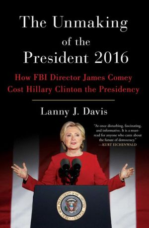 The Unmaking of the President 2016: How FBI Director James Comey Cost Hillary Clinton the Presidency