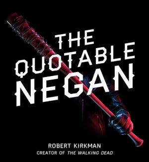 Book The Quotable Negan: Warped Witticisms and Obscene Observations from The Walking Dead's Most Iconic Villain