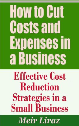 How to Cut Costs and Expenses in a Business: Effective Cost Reduction Strategies in a Small Business (Small Business Management)