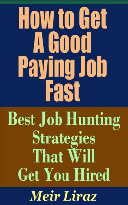 How to Get a Good Paying Job Fast: Best Job Hunting Strategies That Will Get You Hired (Small Business Management)