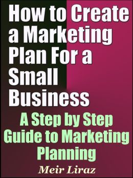 How to Create a Marketing Plan For a Small Business: A Step by Step Guide to Marketing Planning (Small Business Management)