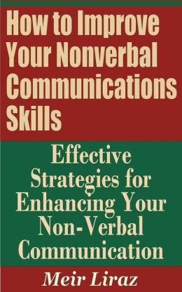 How to Improve Your Nonverbal Communications Skills: Effective Strategies for Enhancing Your Non-Verbal Communication (Small Business Management)