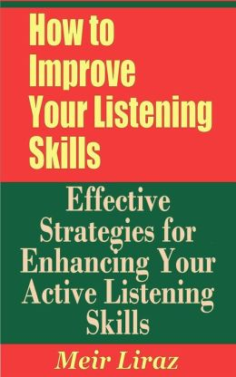 How to Improve Your Listening Skills: Effective Strategies for Enhancing Your Active Listening Skills (Small Business Management)