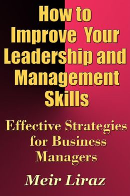 How to Improve Your Leadership and Management Skills: Effective Strategies for Business Managers (Small Business Management)