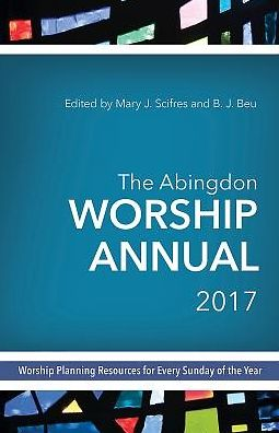 The Abingdon Worship Annual 2017: Worship Planning Resources for Every Sunday of the Year