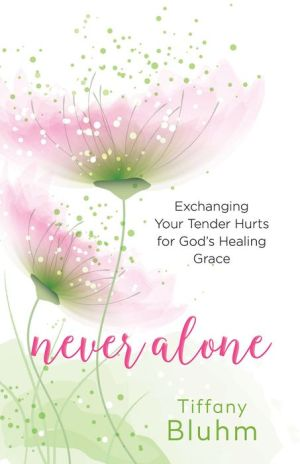 Never Alone: Exchanging Your Tender Hurts for God's Healing Grace