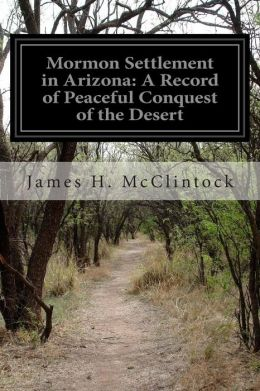 Mormon Settlement in Arizona: A Record of Peaceful Conquest of the Desert