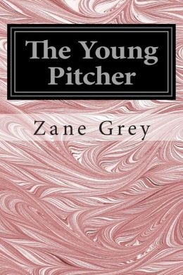 The Young Pitcher: (Zane Grey Classics Collection)