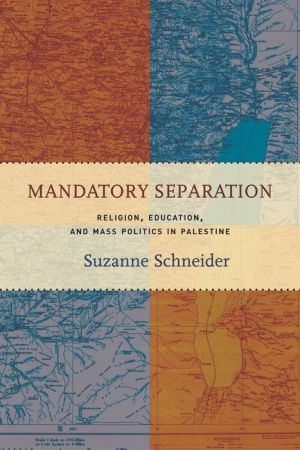 Mandatory Separation: Religion, Education, and Mass Politics in Palestine