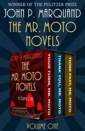 The Mr. Moto Novels: Your Turn, Mr. Moto; Thank You, Mr. Moto; and Think Fast, Mr. Moto