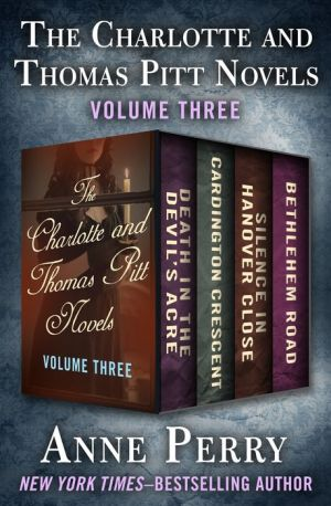 The Charlotte and Thomas Pitt Novels Volume Three: Death in the Devil's Acre, Cardington Crescent, Silence in Hanover Close, and Bethlehem Road