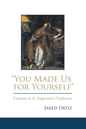 ''You Made Us for Yourself'': Creation in St. Augustine's Confessions