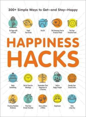 Happiness Hacks: 300+ Simple Ways to Get-and Stay-Happy