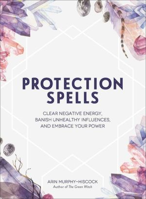 Book Protection Spells: Clear Negative Energy, Banish Unhealthy Influences, and Embrace Your Power