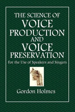 The Science of Voice Production and Voice Preservation: For the Use of Speakers and Singers