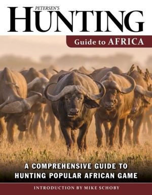 Petersen's Hunting Guide to Africa: A Comprehensive Guide to Hunting Popular African Game