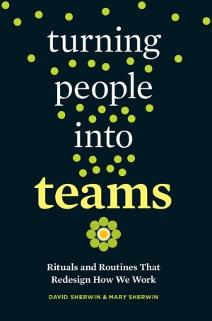 Turning People into Teams: Rituals and Routines That Redesign How We Work