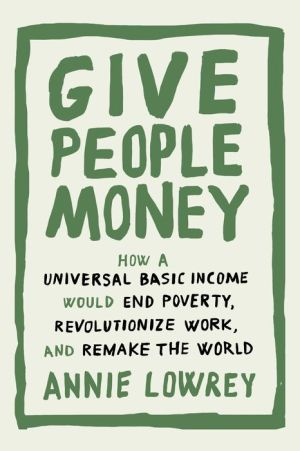 Give People Money: How a Universal Basic Income Would End Poverty, Revolutionize Work, and Remake the World