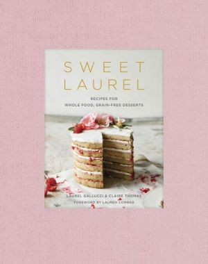 Sweet Laurel Recipes For Whole Food Grain Free Desserts