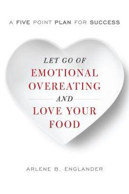 Let Go of Emotional Overeating and Love Your Food: A Five-Point Plan for Success