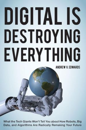 Digital Is Destroying Everything: What the Tech Giants Won't Tell You about How Robots, Big Data, and Algorithms Are Radically Remaking Your Future