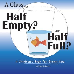 A Glass Half Empty? ...or Half Full?: A Children's Book for Grown-Ups